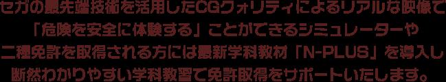 セガの最先端技術を活用したCGクォリティによるリアルな映像で「危険を安全に体験する」ことができるシミュレーターや二種免許を取得される方には最新学科教材「N-PLUS」を導入し断然わかりやすい学科教習で免許取得をサポートいたします。